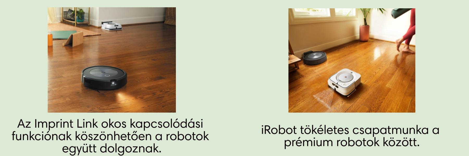 Az egyedülálló Imprint ™ Link, kapcsolódási és feltérképezési funkció. iRobot tökéletes csapatmunka a prémium robotok között.